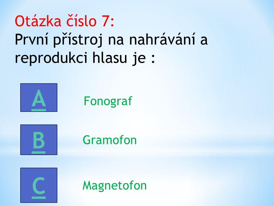 Otázka číslo 7: První přístroj na nahrávání a reprodukci hlasu je : A B C Fonograf Gramofon Magnetofon