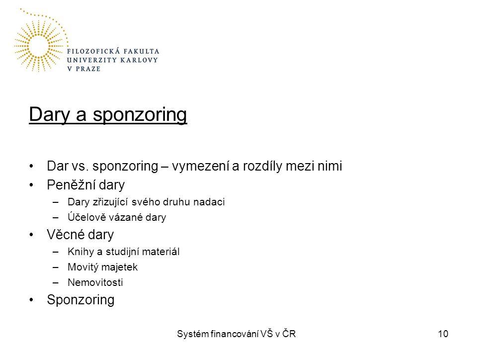 Systém financování VŠ v ČR10 Dary a sponzoring Dar vs. sponzoring – vymezení a rozdíly mezi nimi Peněžní dary –Dary zřizující svého druhu nadaci –Účel