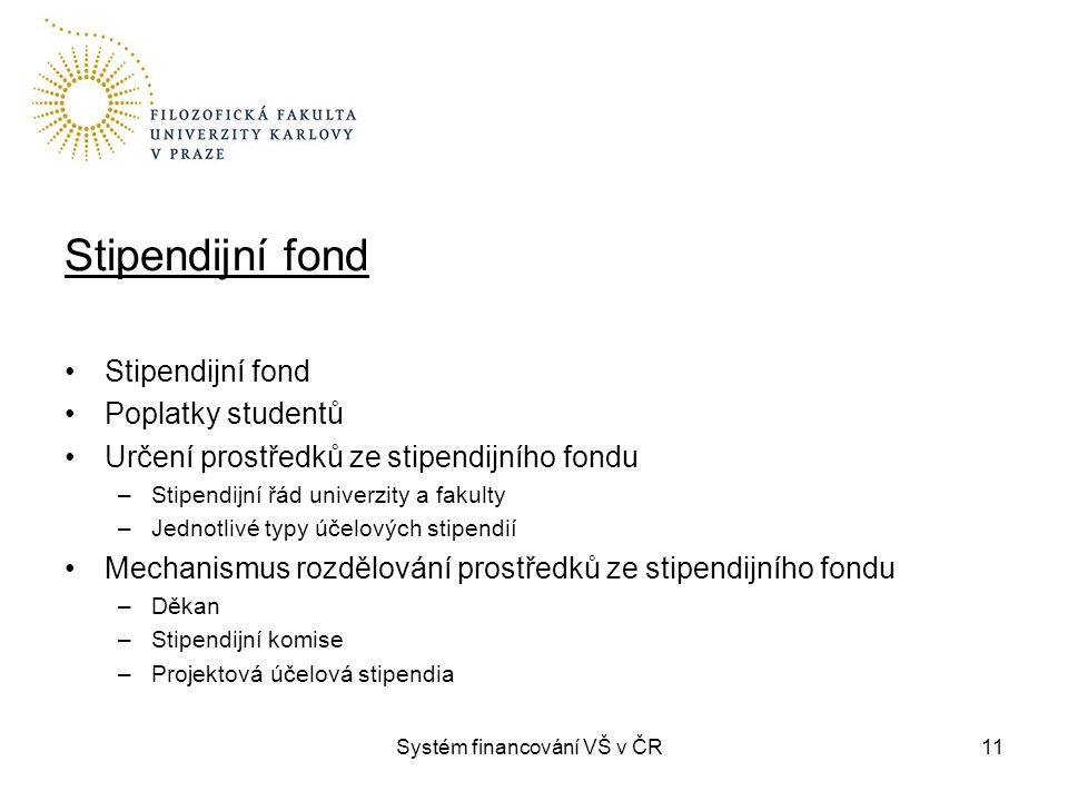 Systém financování VŠ v ČR11 Stipendijní fond Poplatky studentů Určení prostředků ze stipendijního fondu –Stipendijní řád univerzity a fakulty –Jednotlivé typy účelových stipendií Mechanismus rozdělování prostředků ze stipendijního fondu –Děkan –Stipendijní komise –Projektová účelová stipendia