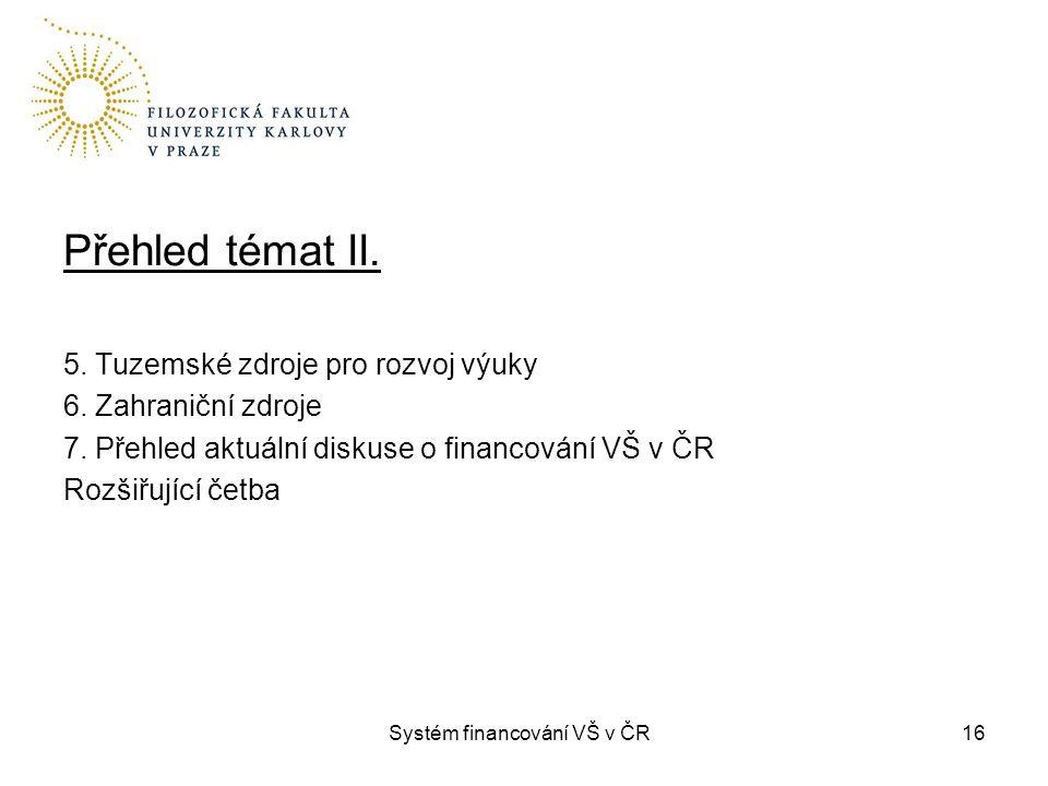 Systém financování VŠ v ČR16 Přehled témat II. 5. Tuzemské zdroje pro rozvoj výuky 6. Zahraniční zdroje 7. Přehled aktuální diskuse o financování VŠ v