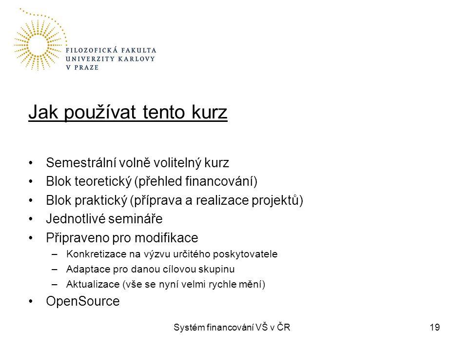 Systém financování VŠ v ČR19 Jak používat tento kurz Semestrální volně volitelný kurz Blok teoretický (přehled financování) Blok praktický (příprava a
