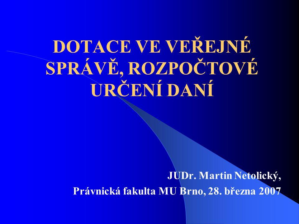 DOTACE VE VEŘEJNÉ SPRÁVĚ, ROZPOČTOVÉ URČENÍ DANÍ JUDr. Martin Netolický, Právnická fakulta MU Brno, 28. března 2007
