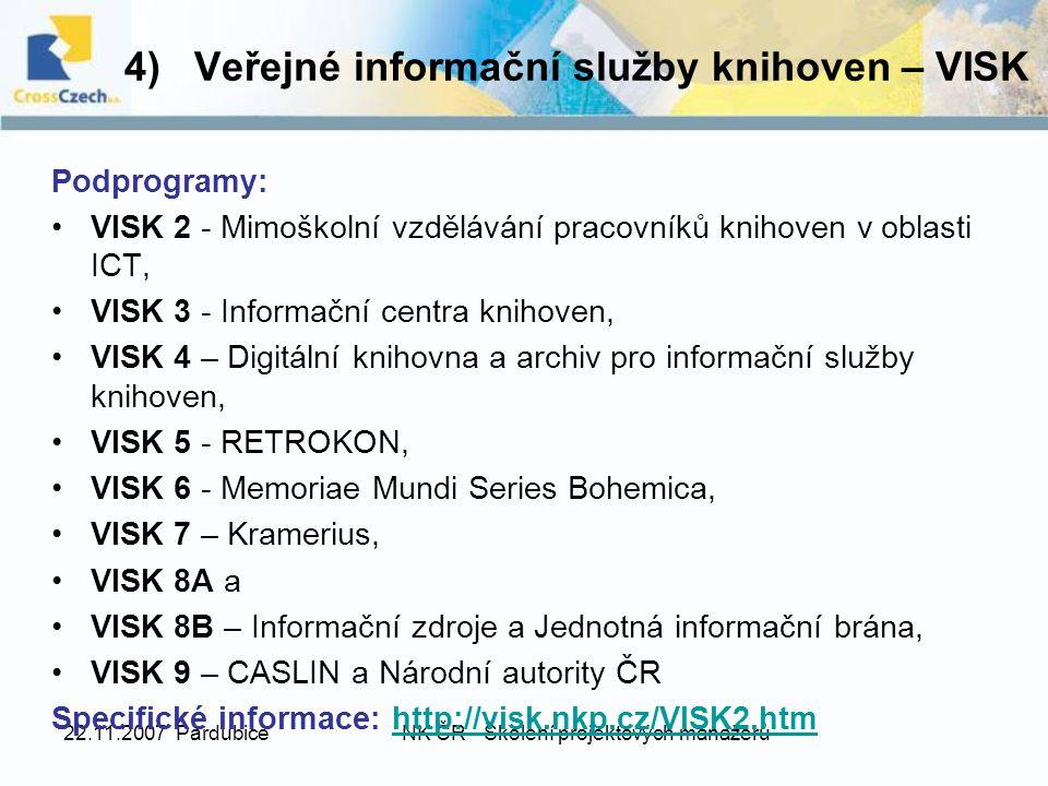 22.11.2007 PardubiceNK ČR - Školení projektových manažerů 4) Veřejné informační služby knihoven – VISK Podprogramy: VISK 2 - Mimoškolní vzdělávání pracovníků knihoven v oblasti ICT, VISK 3 - Informační centra knihoven, VISK 4 – Digitální knihovna a archiv pro informační služby knihoven, VISK 5 - RETROKON, VISK 6 - Memoriae Mundi Series Bohemica, VISK 7 – Kramerius, VISK 8A a VISK 8B – Informační zdroje a Jednotná informační brána, VISK 9 – CASLIN a Národní autority ČR Specifické informace: http://visk.nkp.cz/VISK2.htmhttp://visk.nkp.cz/VISK2.htm