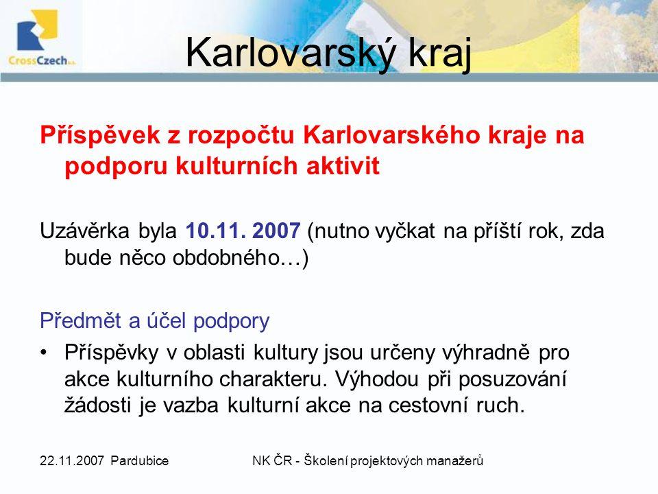 22.11.2007 PardubiceNK ČR - Školení projektových manažerů Kritéria programu projekt musí obsahovat konkrétní a kontrolovatelný záměr v některém z vyhlášených tematických okruhů, projekt musí obsahovat reálný, efektivní rozpočet, projekt musí být uskutečněn v roce 2008, v případě víceletého projektu je nutno předložit celý projekt včetně výhledu na další léta a přesně vyčíslit část realizovanou v roce 2008, žádost může předložit pouze subjekt, který je hlavním pořadatelem a realizátorem projektu (tzn.