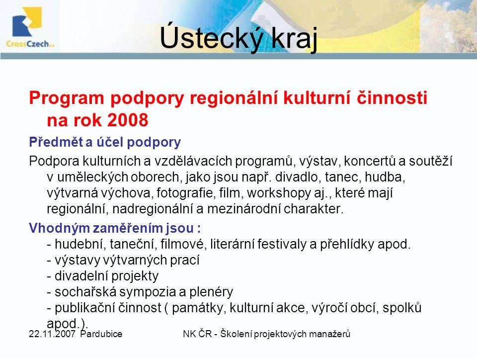 22.11.2007 PardubiceNK ČR - Školení projektových manažerů Ústecký kraj Program podpory regionální kulturní činnosti na rok 2008 Předmět a účel podpory Podpora kulturních a vzdělávacích programů, výstav, koncertů a soutěží v uměleckých oborech, jako jsou např.