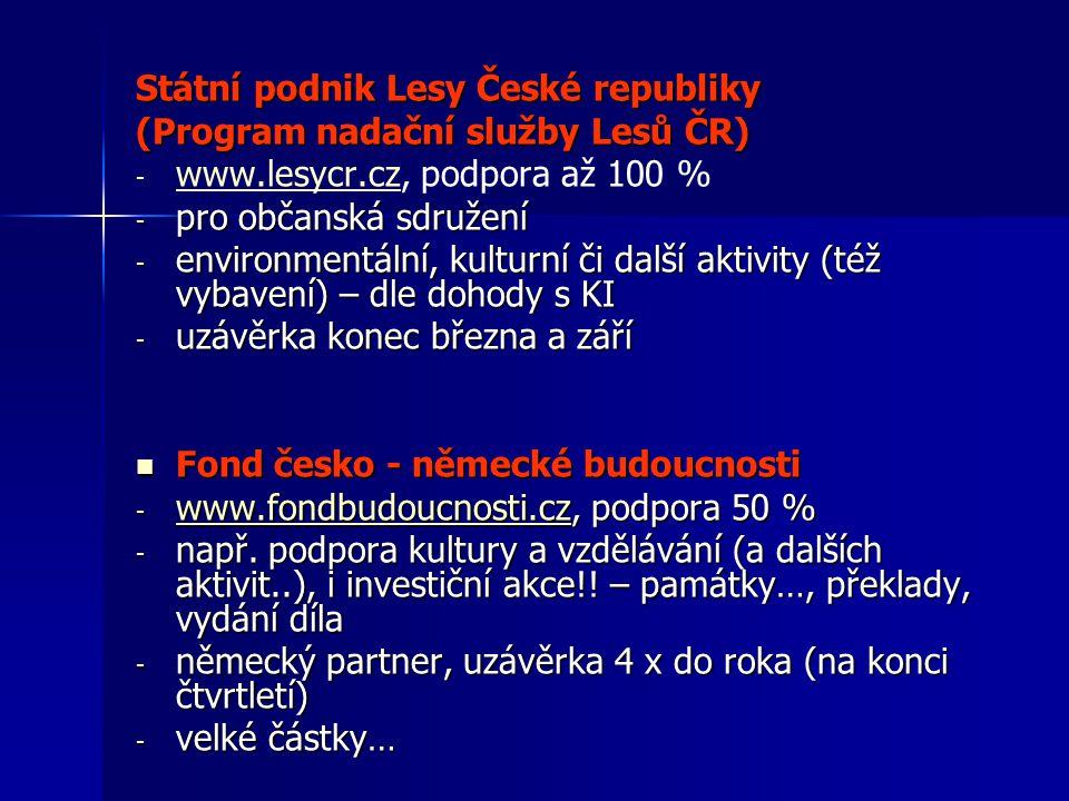 Státní podnik Lesy České republiky (Program nadační služby Lesů ČR) - - www.lesycr.cz, podpora až 100 % www.lesycr.cz - pro občanská sdružení - environmentální, kulturní či další aktivity (též vybavení) – dle dohody s KI - uzávěrka konec března a září Fond česko - německé budoucnosti Fond česko - německé budoucnosti - www.fondbudoucnosti.cz, podpora 50 % www.fondbudoucnosti.cz - např.