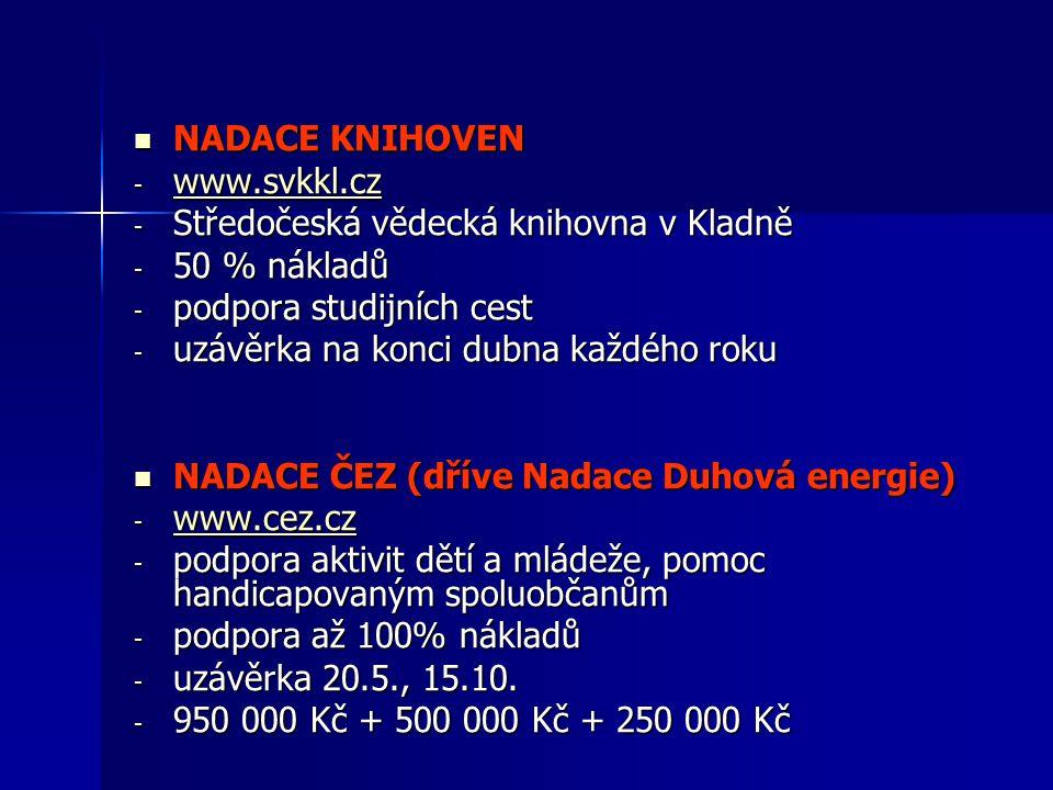 NADACE KNIHOVEN NADACE KNIHOVEN - www.svkkl.cz www.svkkl.cz - Středočeská vědecká knihovna v Kladně - 50 % nákladů - podpora studijních cest - uzávěrka na konci dubna každého roku NADACE ČEZ (dříve Nadace Duhová energie) NADACE ČEZ (dříve Nadace Duhová energie) - www.cez.cz www.cez.cz - podpora aktivit dětí a mládeže, pomoc handicapovaným spoluobčanům - podpora až 100% nákladů - uzávěrka 20.5., 15.10.