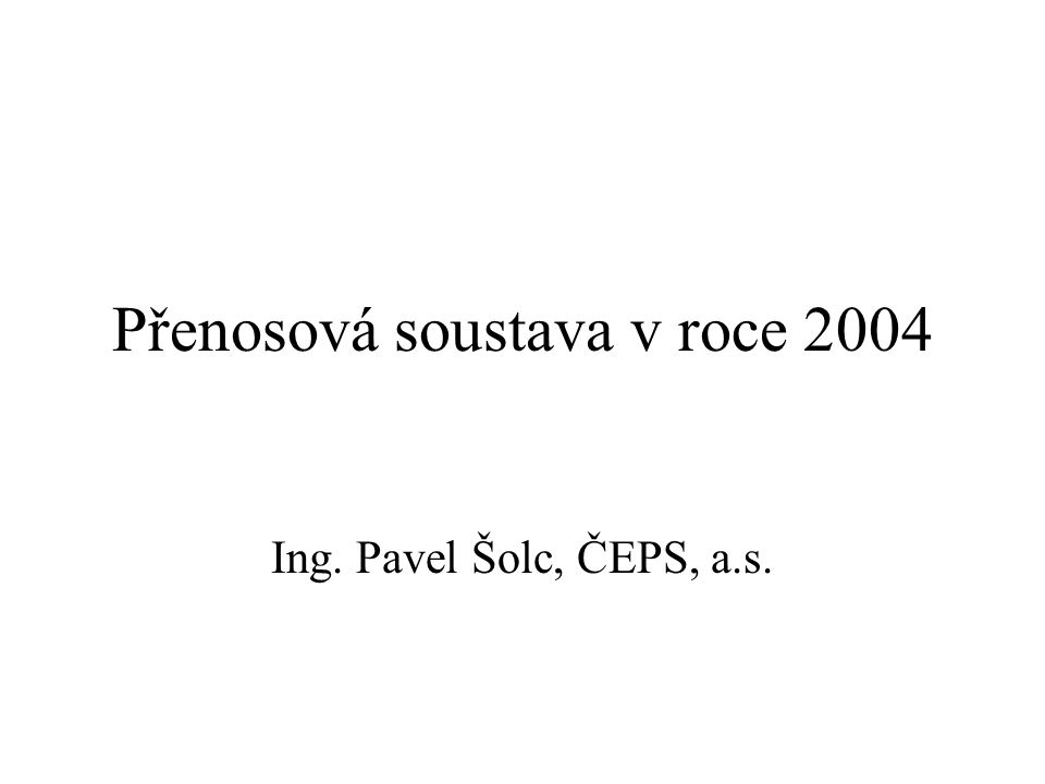 Přenosová soustava v roce 2004 Ing. Pavel Šolc, ČEPS, a.s.