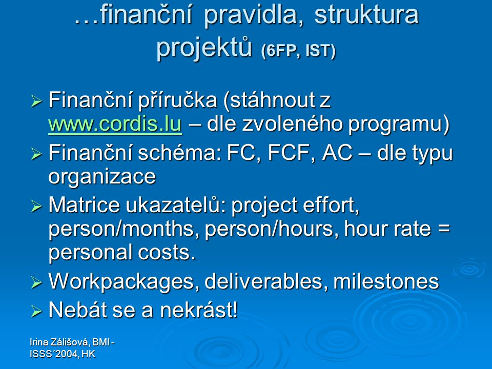 Irina Zálišová, BMI - ISSS´2004, HK …finanční pravidla, struktura projektů (6FP, IST)  Finanční příručka (stáhnout z www.cordis.lu – dle zvoleného programu) www.cordis.lu  Finanční schéma: FC, FCF, AC – dle typu organizace  Matrice ukazatelů: project effort, person/months, person/hours, hour rate = personal costs.