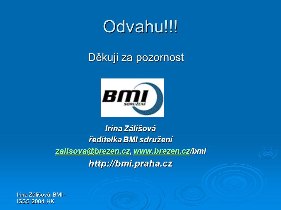 Irina Zálišová, BMI - ISSS´2004, HK Odvahu!!! Děkuji za pozornost Děkuji za pozornost Irina Zálišová ředitelka BMI sdružení zalisova@brezen.czzalisova