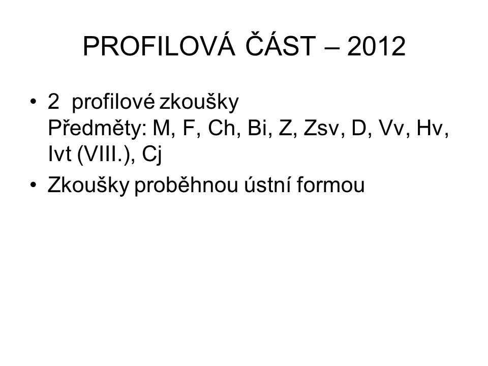 PROFILOVÁ ČÁST – 2012 2 profilové zkoušky Předměty: M, F, Ch, Bi, Z, Zsv, D, Vv, Hv, Ivt (VIII.), Cj Zkoušky proběhnou ústní formou