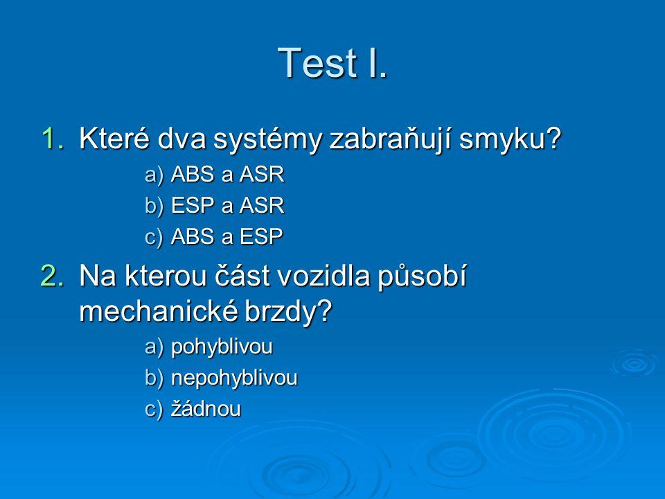 Test I. 1.K teré dva systémy zabraňují smyku? a)A BS a ASR b)E SP a ASR c)A BS a ESP 2.N a kterou část vozidla působí mechanické brzdy? a)p ohyblivou