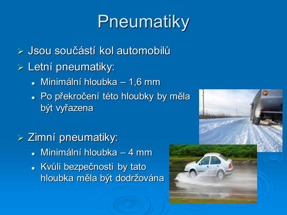 Pneumatiky  Jsou součástí kol automobilů  Letní pneumatiky: Minimální hloubka – 1,6 mm Minimální hloubka – 1,6 mm Po překročení této hloubky by měla být vyřazena Po překročení této hloubky by měla být vyřazena  Zimní pneumatiky: Minimální hloubka – 4 mm Minimální hloubka – 4 mm Kvůli bezpečnosti by tato hloubka měla být dodržována Kvůli bezpečnosti by tato hloubka měla být dodržována