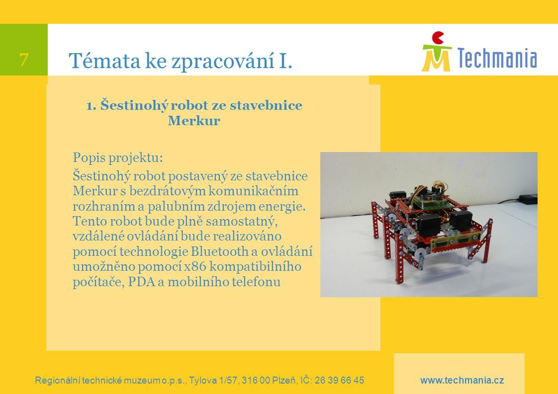 7 Témata ke zpracování I. 1. Šestinohý robot ze stavebnice Merkur Popis projektu: Šestinohý robot postavený ze stavebnice Merkur s bezdrátovým komunik