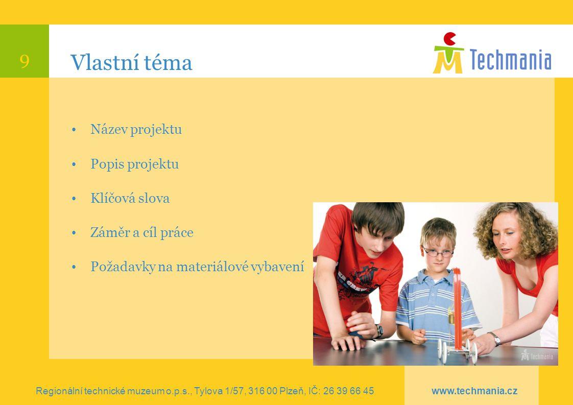 9 Vlastní téma Regionální technické muzeum o.p.s., Tylova 1/57, 316 00 Plzeň, IČ: 26 39 66 45 www.techmania.cz Název projektu Popis projektu Klíčová s