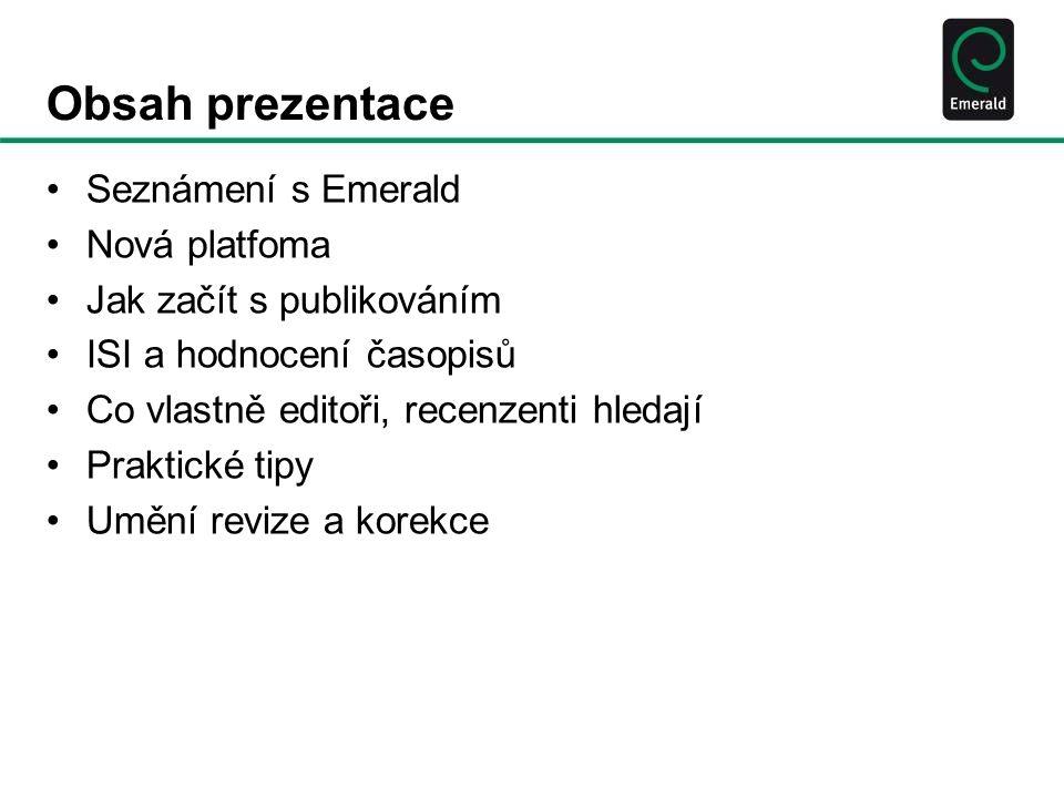 Obsah prezentace Seznámení s Emerald Nová platfoma Jak začít s publikováním ISI a hodnocení časopisů Co vlastně editoři, recenzenti hledají Praktické tipy Umění revize a korekce