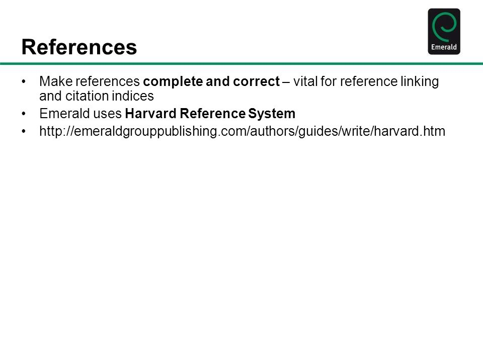 References Make references complete and correct – vital for reference linking and citation indices Emerald uses Harvard Reference System http://emeraldgrouppublishing.com/authors/guides/write/harvard.htm
