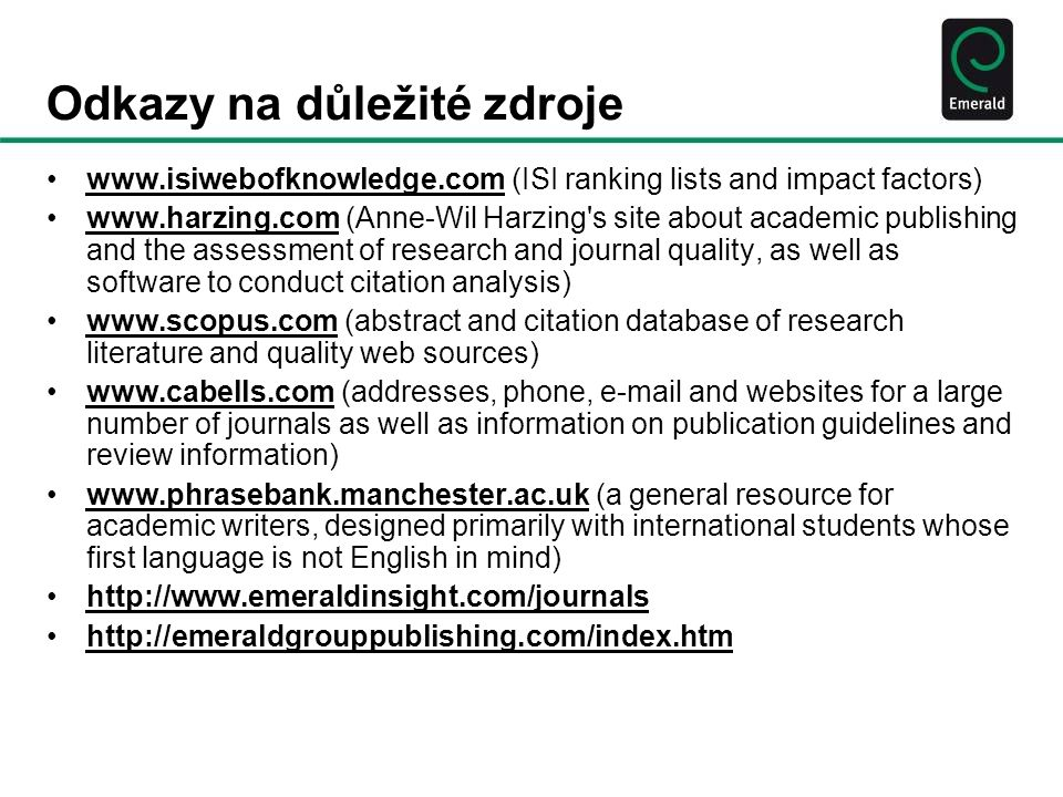 Odkazy na důležité zdroje www.isiwebofknowledge.com (ISI ranking lists and impact factors)www.isiwebofknowledge.com www.harzing.com (Anne-Wil Harzing s site about academic publishing and the assessment of research and journal quality, as well as software to conduct citation analysis)www.harzing.com www.scopus.com (abstract and citation database of research literature and quality web sources)www.scopus.com www.cabells.com (addresses, phone, e-mail and websites for a large number of journals as well as information on publication guidelines and review information)www.cabells.com www.phrasebank.manchester.ac.uk (a general resource for academic writers, designed primarily with international students whose first language is not English in mind)www.phrasebank.manchester.ac.uk http://www.emeraldinsight.com/journals http://emeraldgrouppublishing.com/index.htm