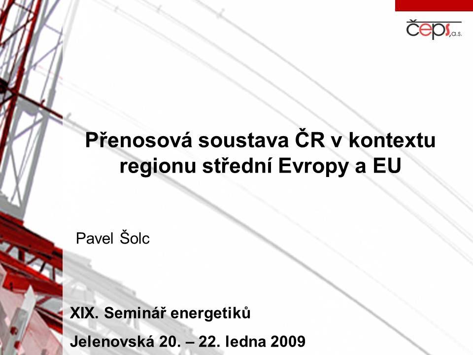 Přenosová soustava ČR v kontextu regionu střední Evropy a EU Pavel Šolc XIX. Seminář energetiků Jelenovská 20. – 22. ledna 2009