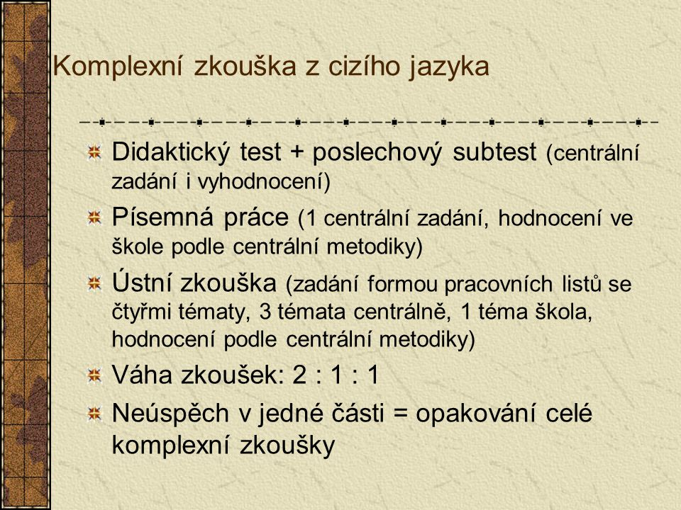 Komplexní zkouška z cizího jazyka Didaktický test + poslechový subtest (centrální zadání i vyhodnocení) Písemná práce (1 centrální zadání, hodnocení ve škole podle centrální metodiky) Ústní zkouška (zadání formou pracovních listů se čtyřmi tématy, 3 témata centrálně, 1 téma škola, hodnocení podle centrální metodiky) Váha zkoušek: 2 : 1 : 1 Neúspěch v jedné části = opakování celé komplexní zkoušky
