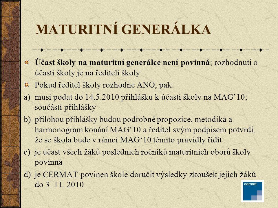 MATURITNÍ GENERÁLKA Účast školy na maturitní generálce není povinná; rozhodnutí o účasti školy je na řediteli školy Pokud ředitel školy rozhodne ANO, pak: a)musí podat do 14.5.2010 přihlášku k účasti školy na MAG'10; součástí přihlášky b)přílohou přihlášky budou podrobné propozice, metodika a harmonogram konání MAG'10 a ředitel svým podpisem potvrdí, že se škola bude v rámci MAG'10 těmito pravidly řídit c)je účast všech žáků posledních ročníků maturitních oborů školy povinná d)je CERMAT povinen škole doručit výsledky zkoušek jejích žáků do 3.