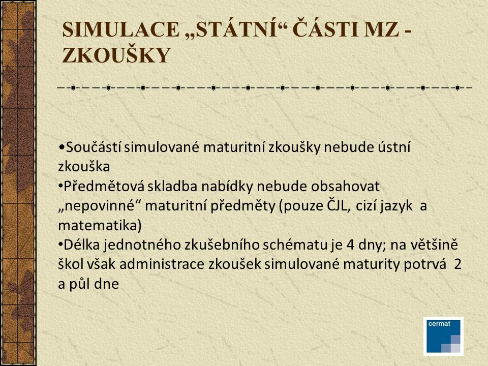 """SIMULACE """"STÁTNÍ ČÁSTI MZ - ZKOUŠKY Součástí simulované maturitní zkoušky nebude ústní zkouška Předmětová skladba nabídky nebude obsahovat """"nepovinné maturitní předměty (pouze ČJL, cizí jazyk a matematika) Délka jednotného zkušebního schématu je 4 dny; na většině škol však administrace zkoušek simulované maturity potrvá 2 a půl dne"""