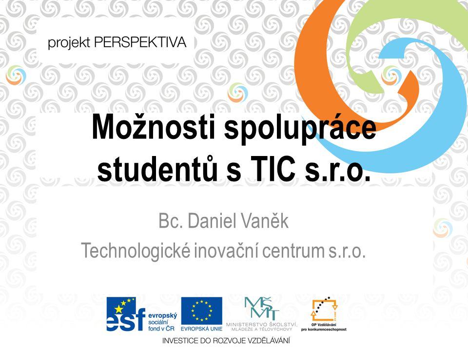 Možnosti spolupráce studentů s TIC s.r.o. Bc. Daniel Vaněk Technologické inovační centrum s.r.o.
