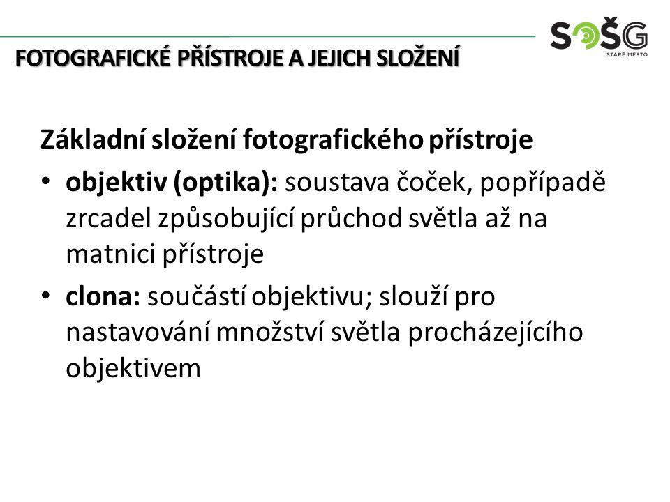 FOTOGRAFICKÉ PŘÍSTROJE A JEJICH SLOŽENÍ Základní složení fotografického přístroje objektiv (optika): soustava čoček, popřípadě zrcadel způsobující průchod světla až na matnici přístroje clona: součástí objektivu; slouží pro nastavování množství světla procházejícího objektivem