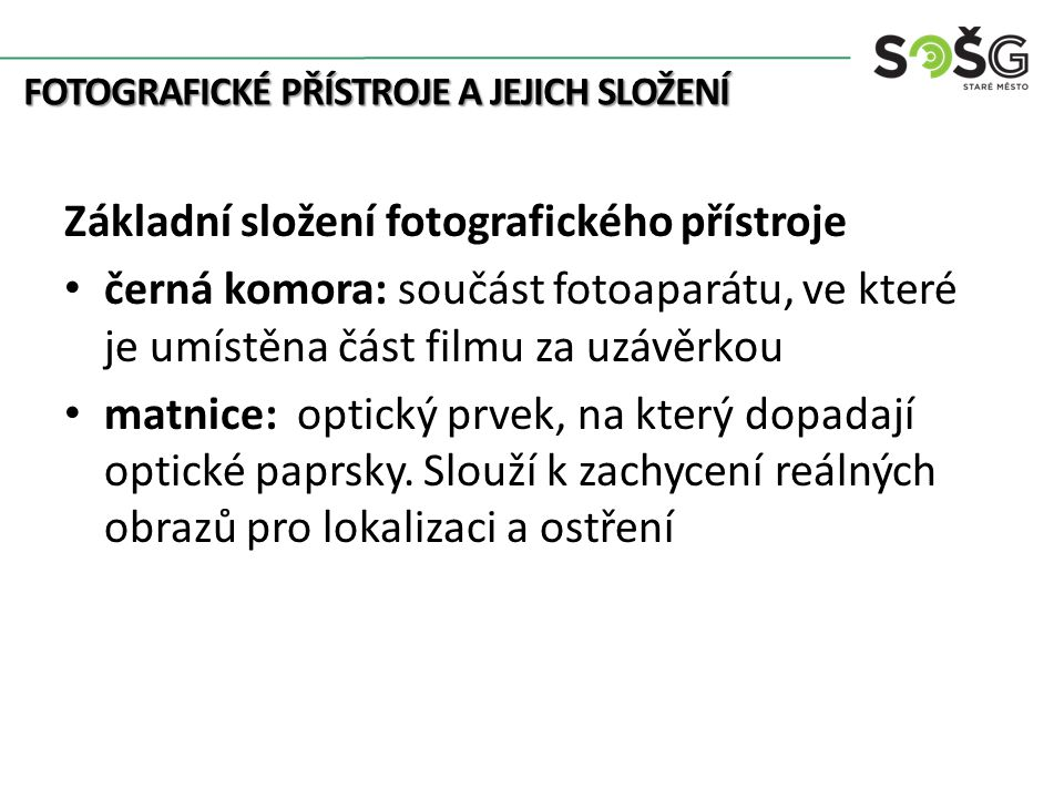 FOTOGRAFICKÉ PŘÍSTROJE A JEJICH SLOŽENÍ Základní složení fotografického přístroje černá komora: součást fotoaparátu, ve které je umístěna část filmu za uzávěrkou matnice: optický prvek, na který dopadají optické paprsky.