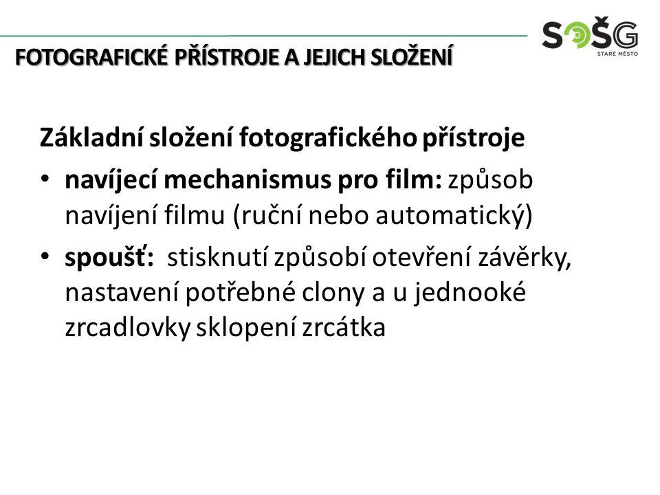 FOTOGRAFICKÉ PŘÍSTROJE A JEJICH SLOŽENÍ Základní složení fotografického přístroje navíjecí mechanismus pro film: způsob navíjení filmu (ruční nebo automatický) spoušť: stisknutí způsobí otevření závěrky, nastavení potřebné clony a u jednooké zrcadlovky sklopení zrcátka