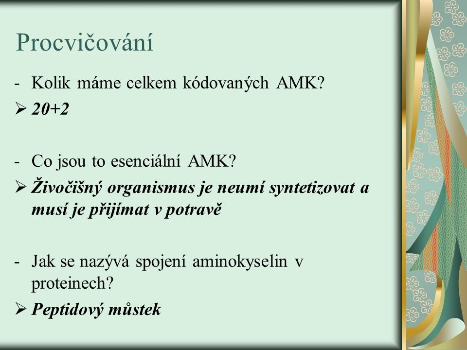 Procvičování -Kolik máme celkem kódovaných AMK?  20+2 -Co jsou to esenciální AMK?  Živočišný organismus je neumí syntetizovat a musí je přijímat v p