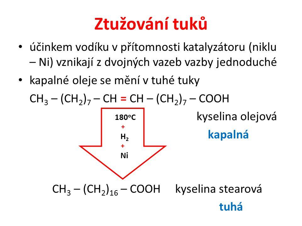 Ztužování tuků účinkem vodíku v přítomnosti katalyzátoru (niklu – Ni) vznikají z dvojných vazeb vazby jednoduché kapalné oleje se mění v tuhé tuky CH 3 – (CH 2 ) 7 – CH = CH – (CH 2 ) 7 – COOH kyselina olejová kapalná CH 3 – (CH 2 ) 16 – COOH kyselina stearová tuhá 180 o C + H 2 + Ni