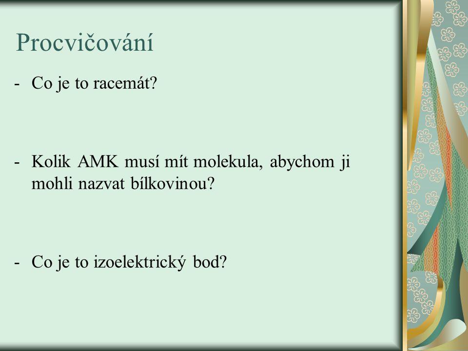 Procvičování -Co je to racemát? -Kolik AMK musí mít molekula, abychom ji mohli nazvat bílkovinou? -Co je to izoelektrický bod?
