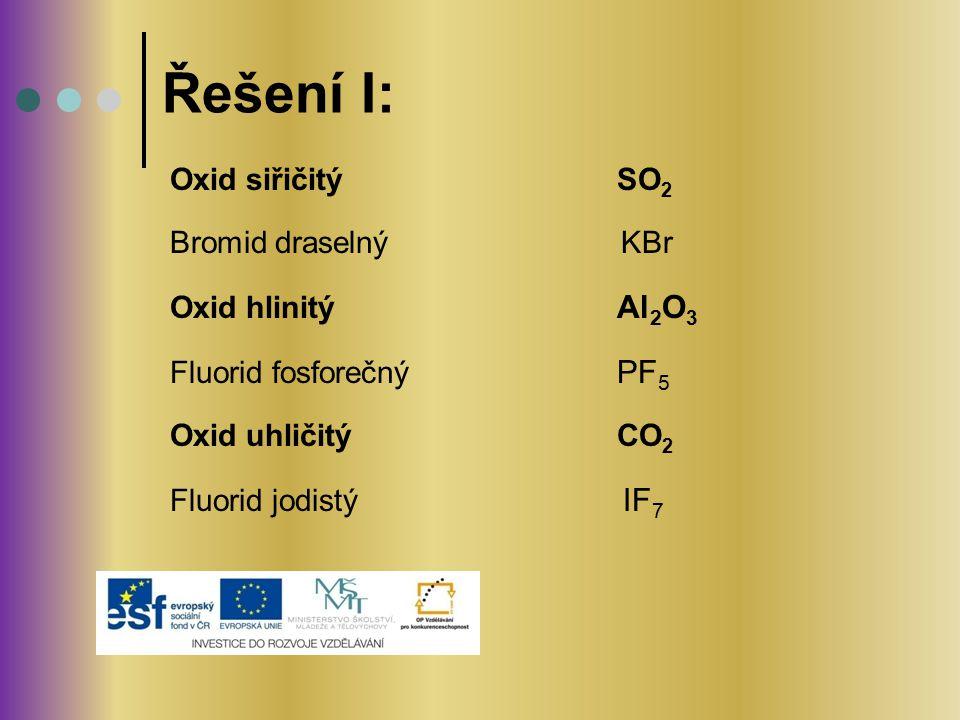 Oxid siřičitý SO 2 Bromid draselný KBr Oxid hlinitý Al 2 O 3 Fluorid fosforečný PF 5 Oxid uhličitý CO 2 Fluorid jodistý IF 7 Řešení I: