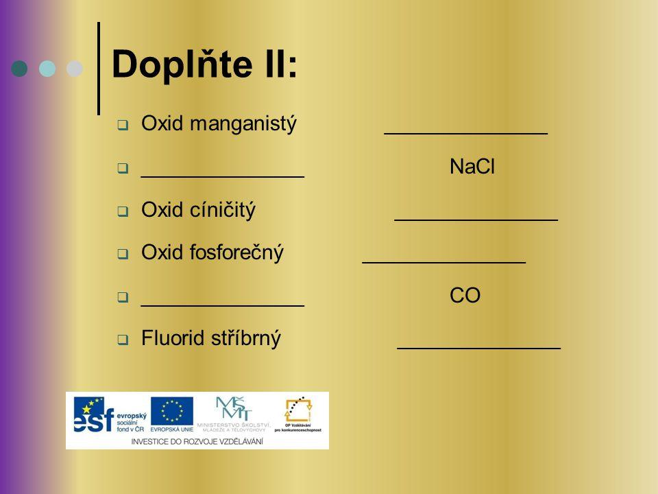  Oxid manganistý ______________  ______________ NaCl  Oxid cíničitý ______________  Oxid fosforečný ______________  ______________ CO  Fluorid s