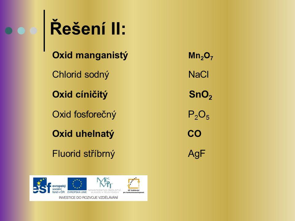 Oxid manganistý Mn 2 O 7 Chlorid sodný NaCl Oxid cíničitý SnO 2 Oxid fosforečný P 2 O 5 Oxid uhelnatý CO Fluorid stříbrný AgF Řešení II: