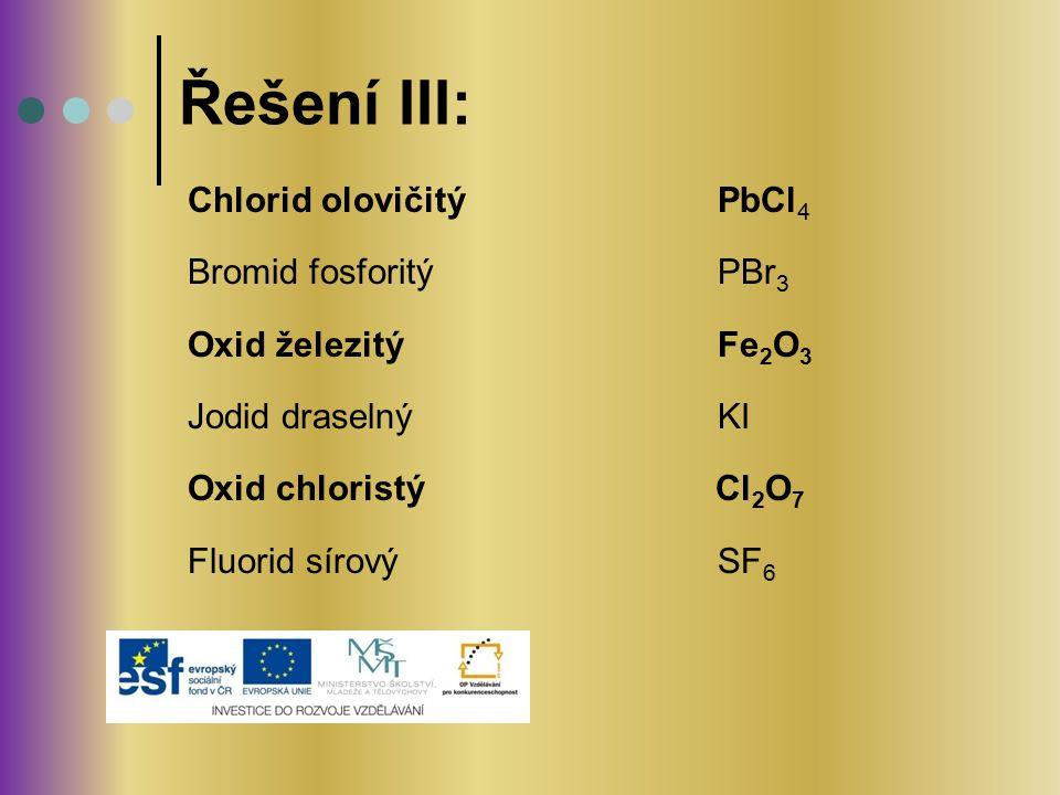 Chlorid olovičitý PbCl 4 Bromid fosforitý PBr 3 Oxid železitý Fe 2 O 3 Jodid draselný KI Oxid chloristý Cl 2 O 7 Fluorid sírový SF 6 Řešení III: