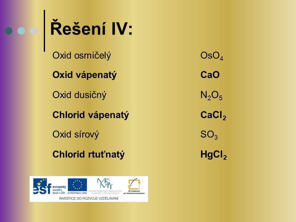 Oxid osmičelý OsO 4 Oxid vápenatý CaO Oxid dusičný N 2 O 5 Chlorid vápenatý Ca Cl 2 Oxid sírový SO 3 Chlorid rtuťnatý HgCl 2 Řešení IV: