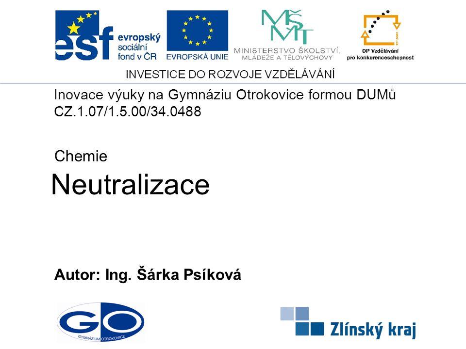 Neutralizace Autor: Ing. Šárka Psíková Chemie Inovace výuky na Gymnáziu Otrokovice formou DUMů CZ.1.07/1.5.00/34.0488