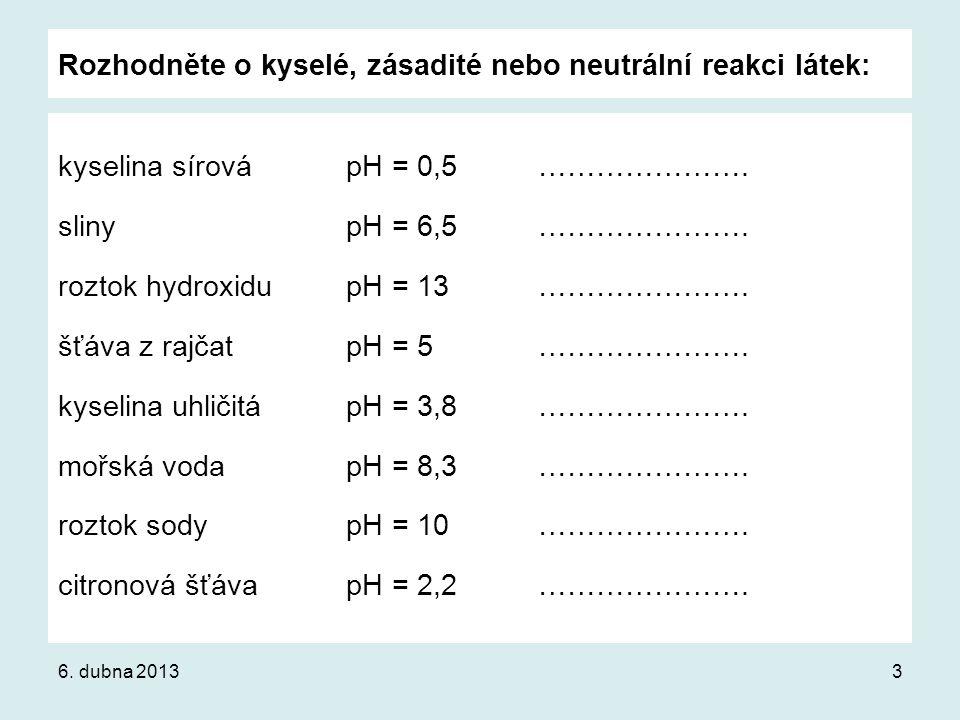 Rozhodněte o kyselé, zásadité nebo neutrální reakci látek: kyselina sírovápH = 0,5…………………. slinypH = 6,5…………………. roztok hydroxidupH = 13…………………. šťáva