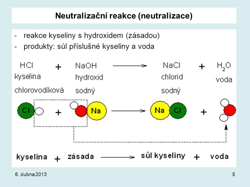 Neutralizační reakce (neutralizace) -reakce kyseliny s hydroxidem (zásadou) -produkty: sůl příslušné kyseliny a voda 6. dubna 20135