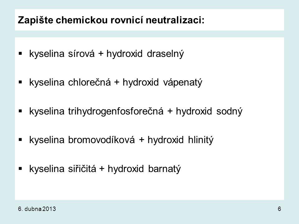 Zapište chemickou rovnicí neutralizaci:  kyselina sírová + hydroxid draselný  kyselina chlorečná + hydroxid vápenatý  kyselina trihydrogenfosforečn