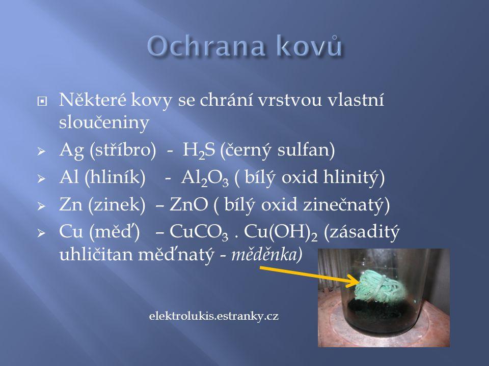  Některé kovy se chrání vrstvou vlastní sloučeniny  Ag (stříbro) - H 2 S (černý sulfan)  Al (hliník) - Al 2 O 3 ( bílý oxid hlinitý)  Zn (zinek) – ZnO ( bílý oxid zinečnatý)  Cu (měď) – CuCO 3.