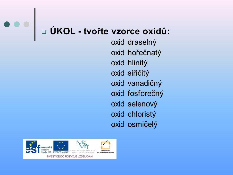  ÚKOL - tvořte vzorce oxidů: oxid draselný oxid hořečnatý oxid hlinitý oxid siřičitý oxid vanadičný oxid fosforečný oxid selenový oxid chloristý oxid