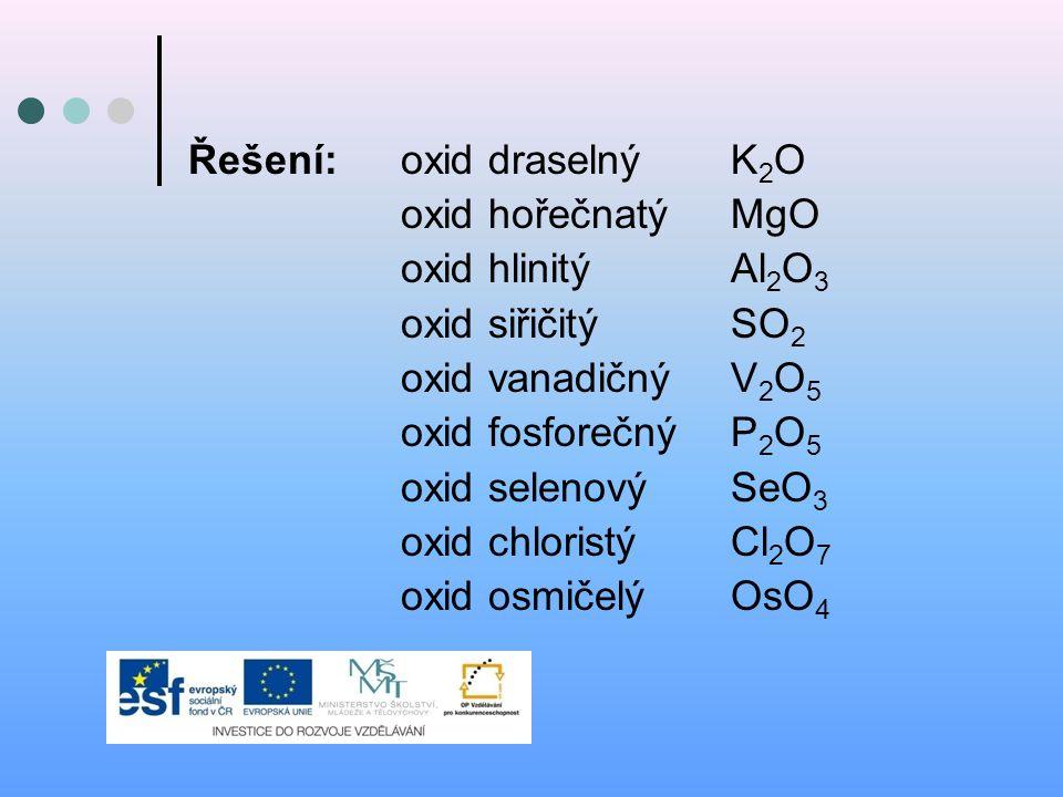 Řešení:oxid draselný K 2 O oxid hořečnatý MgO oxid hlinitý Al 2 O 3 oxid siřičitý SO 2 oxid vanadičný V 2 O 5 oxid fosforečný P 2 O 5 oxid selenový Se