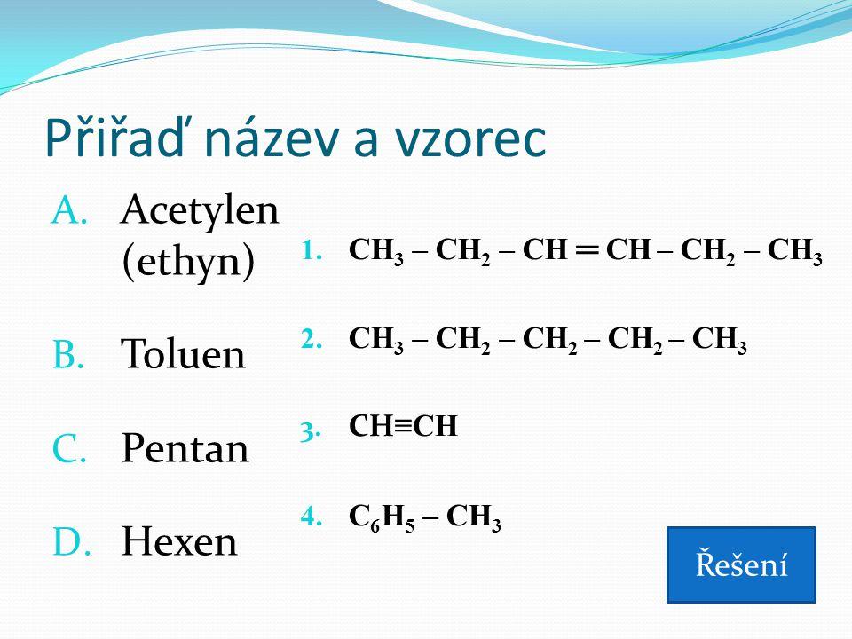 Přiřaď název a vzorec A. Acetylen (ethyn) B. Toluen C. Pentan D. Hexen 1. CH 3 – CH 2 – CH ═ CH – CH 2 – CH 3 2. CH 3 – CH 2 – CH 2 – CH 2 – CH 3 3. C
