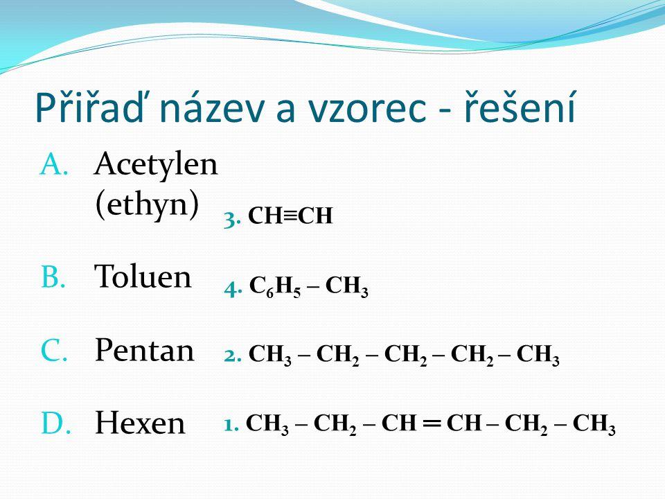 Přiřaď název a vzorec - řešení 3. CH ≡CH 4. C 6 H 5 – CH 3 2. CH 3 – CH 2 – CH 2 – CH 2 – CH 3 1. CH 3 – CH 2 – CH ═ CH – CH 2 – CH 3 A. Acetylen (eth