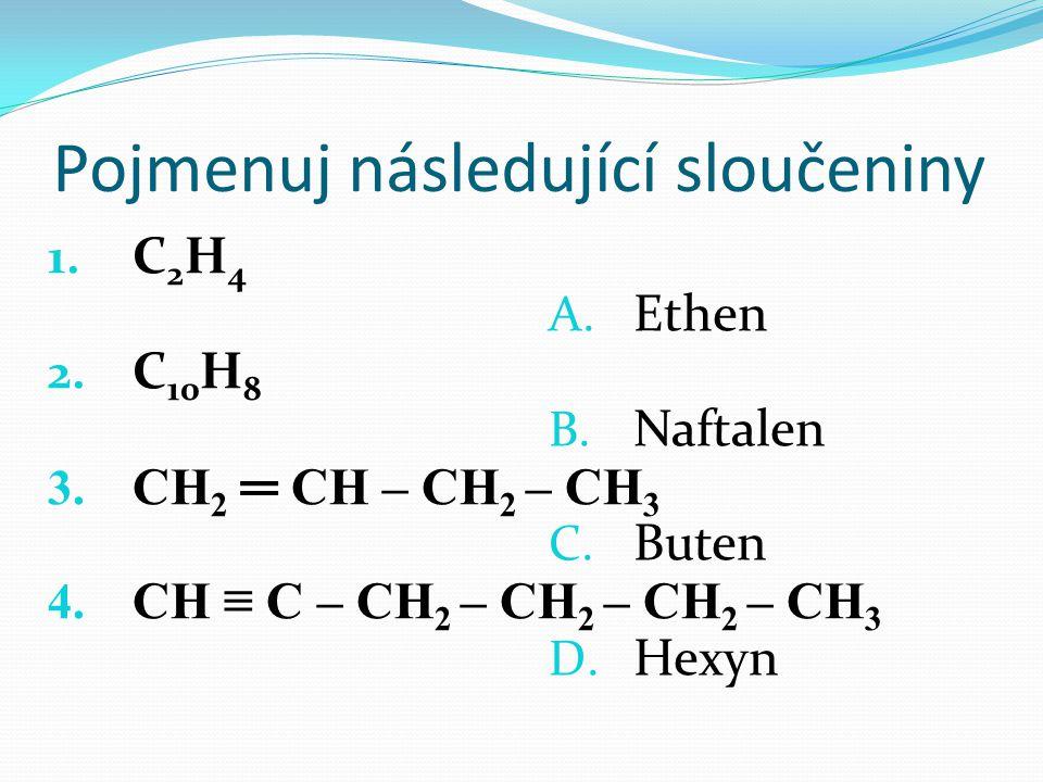 Pojmenuj následující sloučeniny 1. C 2 H 4 2. C 10 H 8 3. CH 2 ═ CH – CH 2 – CH 3 4. CH ≡ C – CH 2 – CH 2 – CH 2 – CH 3 A. Ethen B. Naftalen C. Buten