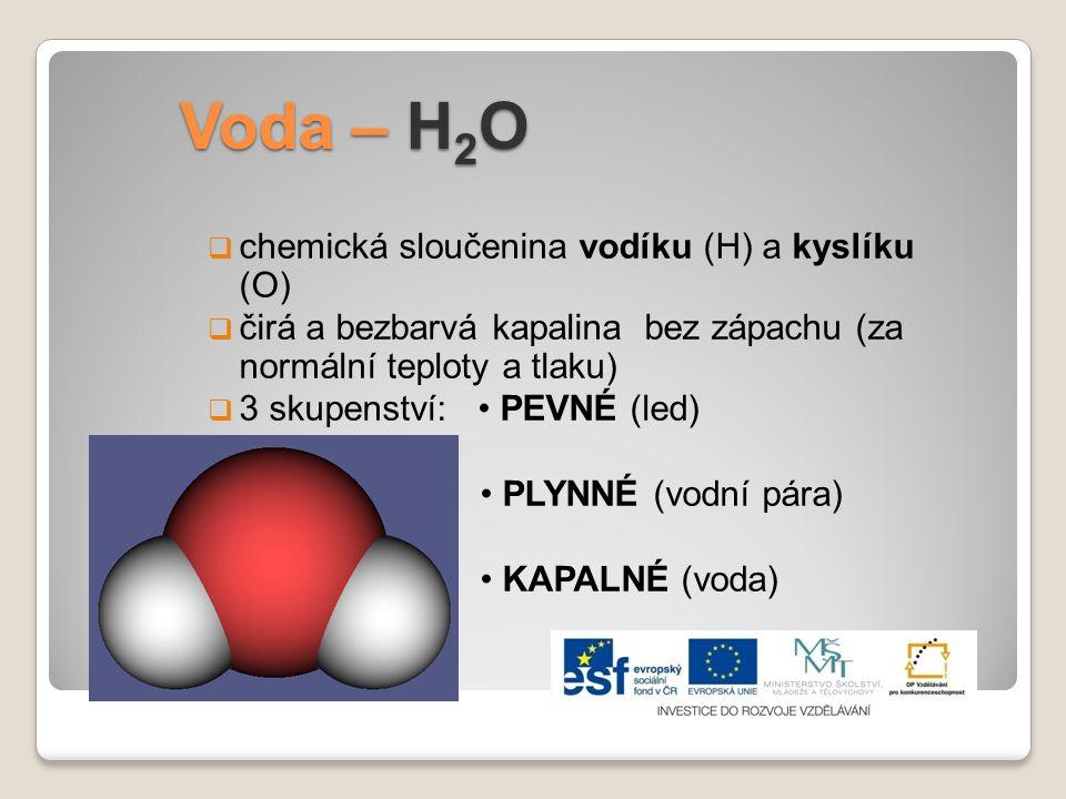 Voda – H 2 O  chemická sloučenina vodíku (H) a kyslíku (O)  čirá a bezbarvá kapalina bez zápachu (za normální teploty a tlaku)  3 skupenství: PEVNÉ