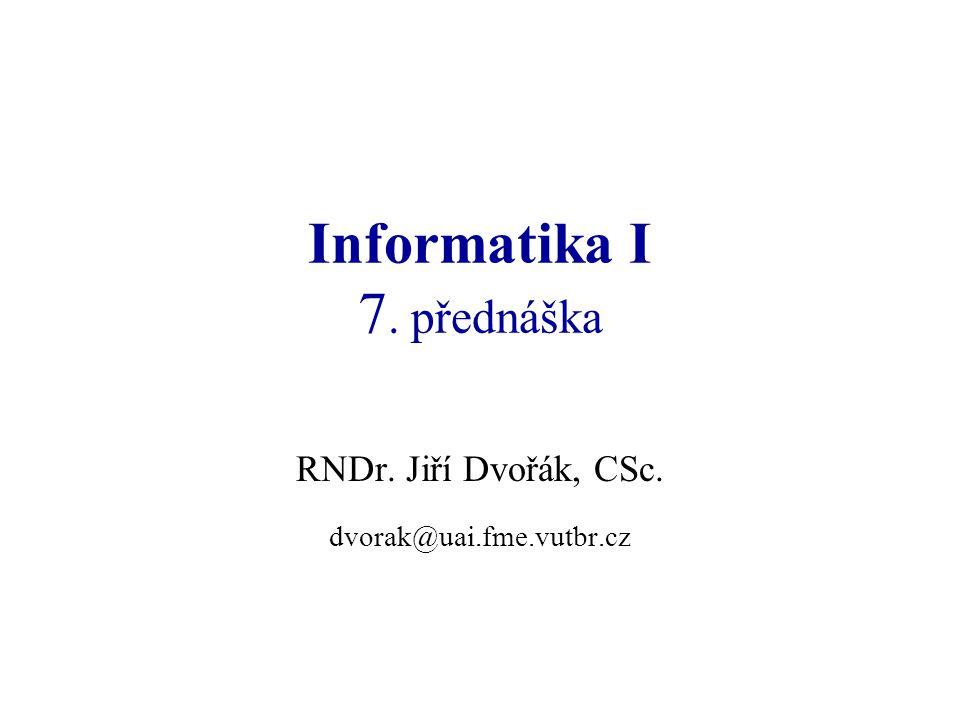 Informatika I 7. přednáška RNDr. Jiří Dvořák, CSc. dvorak@uai.fme.vutbr.cz